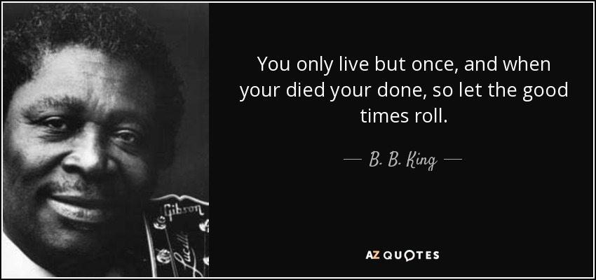 quote-you-only-live-but-once-and-when-your-died-your-done-so-let-the-good-times-roll-b-b-king-37-60-77